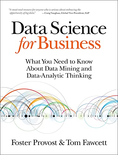 Data Science for Business: What You Need to Know about Data Mining and Data-Analytic Thinking: ...