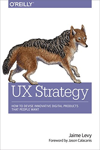 UX Strategy: How to Devise Innovative Digital Products that People Want: Levy, Jaime