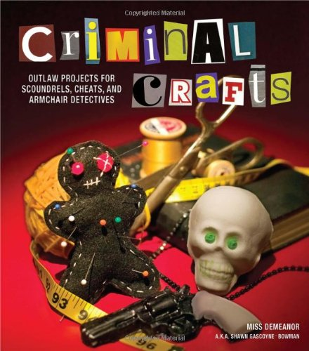 9781449409852: Criminal Crafts: Outlaw Projects for Scoundrels, Cheats, and Armchair Detectives