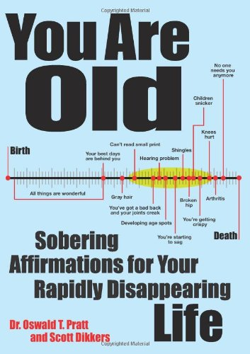 You Are Old: Sobering Affirmations for Your Rapidly Disappearing Life: Dikkers, Scott