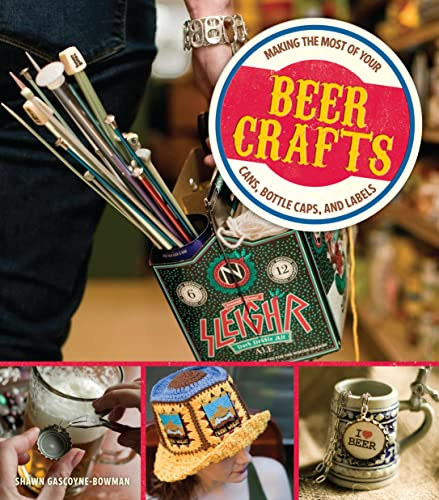 Beer Crafts: Making the Most of Your Cans, Bottle Caps, and Labels: Gascoyne-Bowman, Shawn