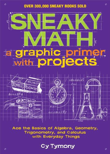 Sneaky Math: A Graphic Primer with Projects: Ace the Basics of Algebra, Geometry, Trigonometry, and...