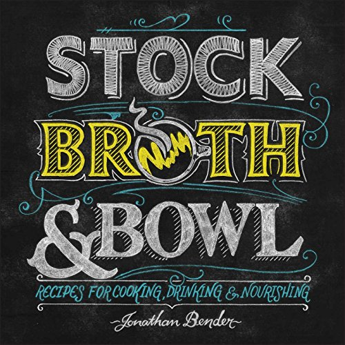 Stock, Broth & Bowl: Recipes for Cooking, Drinking & Nourishing: Jonathan Bender
