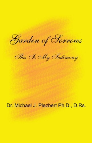 Garden of Sorrows: This Is My Testimony: Plezbert Ph.D., Dr. Michael J.