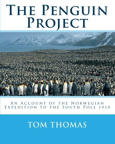 The Penguin Project: An Account of the Norwegian Expedition to the South Pole 1910: Thomas, Tom