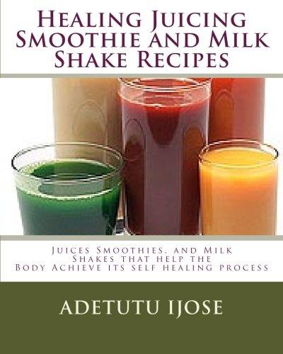 9781449515539: Healing Juicing, Smoothie and Milk Shake Recipes: Juices Smoothies, and Milk Shakes that help the