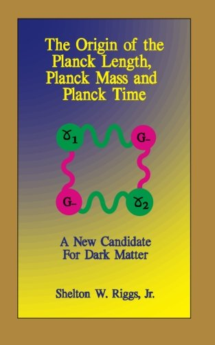 The Origin of The Planck Length, Planck Mass and Planck Time A New Candidate For Dark Matter: Riggs...