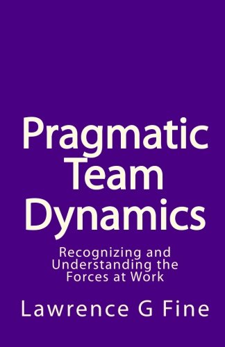 Pragmatic Team Dynamics: Recognizing and Understanding the: Fine, Lawrence G