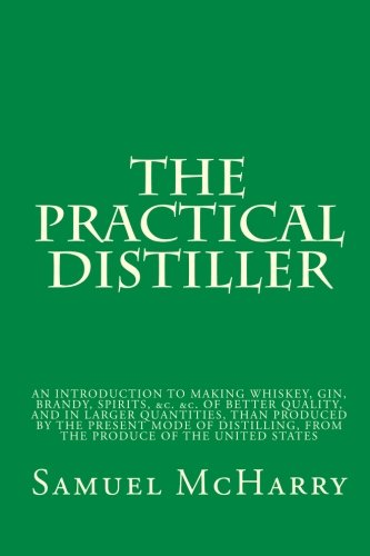 9781449555740: The Practical Distiller: AN INTRODUCTION TO MAKING WHISKEY, GIN, BRANDY, SPIRITS, &c. &c. OF BETTER QUALITY, AND IN LARGER QUANTITIES, THAN PRODUCED ... FROM THE PRODUCE OF THE UNITED STATES