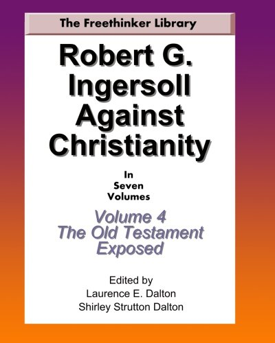 9781449556679: Robert G. Ingersoll Against Christianity: Volume 4 The Old Testament Exposed