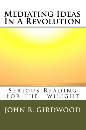 Mediating Ideas In A Revolution: Serious Reading For The Twilight: Girdwood, John R.