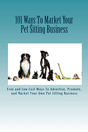 9781449589561: 101 Ways To Market Your Pet Sitting Business: Free and Low Cost Ways To Advertise, Promote, and Market Your Own Pet Sitting Business