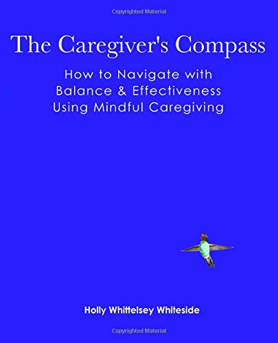 The Caregiver's Compass: How to Navigate with Balance & Effectiveness Using Mindful ...