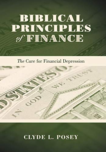 Biblical Principles of Finance: The Cure for Financial Depression: Clyde L. Posey