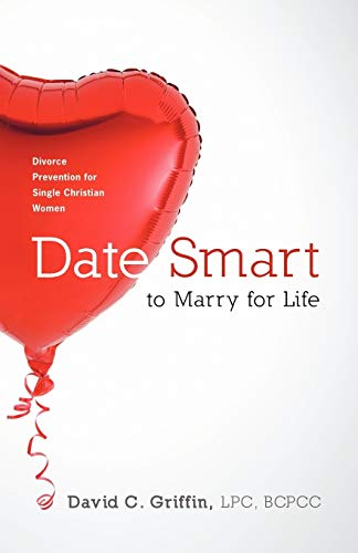 Date Smart to Marry for Life: Divorce Prevention for Single Christian Women: LPC, BCPCC David C. ...