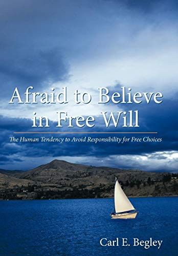 9781449701864: Afraid to Believe in Free Will: The Human Tendency to Avoid Responsibility for Free Choices
