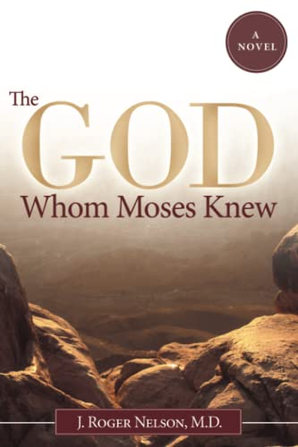 The God Whom Moses Knew: A Novel: J. Roger Nelson M.D.
