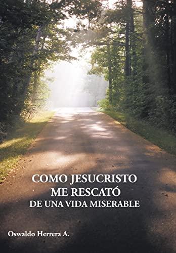 Como Jesucristo Me Rescato de Una Vida Miserable: Oswaldo Herrera A.