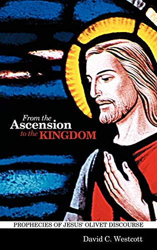 From the Ascension to the Kingdom Prophecies of Jesus Olivet Discourse: David C Westcott