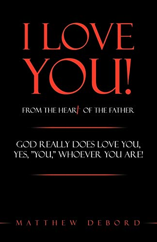 "I Love You! from the Heart of the Father: God Really Does Love You, Yes, ""You,"" Whoever ..."