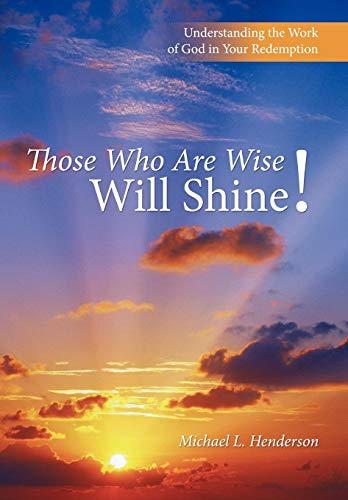 Those who are wise will shine!: Understanding the work of god in your redemption: Michael L. ...