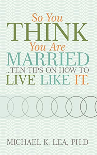 So you think you are married .ten tips on how to live like it.: Ph. D Michael K. Lea