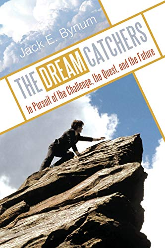 THE DREAM CATCHERS In Pursuit of the Challenge, the Quest, and the Future: Jack E. Bynum