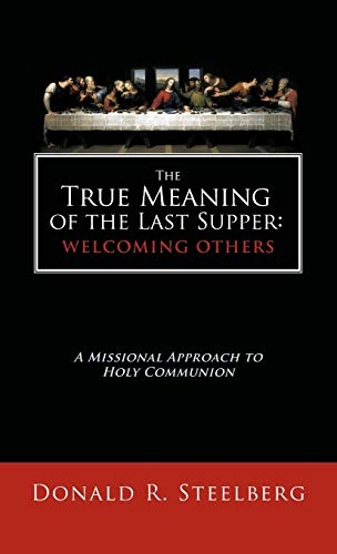 The True Meaning of the Last Supper: Welcoming Others: A Missional Approach to Holy Communion: ...