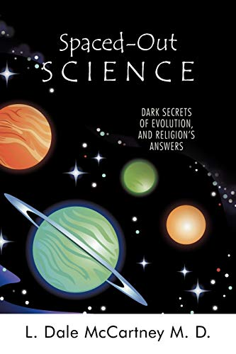 Spaced-Out Science Dark Secrets of Evolution, and Religions Answers: L. Dale McCartney M. D.
