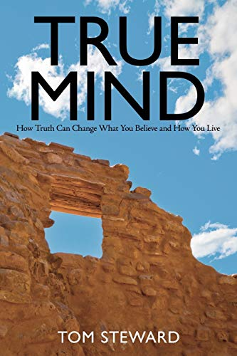 True Mind: How Truth Can Change What You Believe and How You Live: Tom Steward