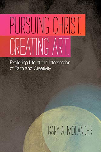 9781449718015: Pursuing Christ. Creating Art.: Exploring Life At The Intersection Of Faith And Creativity