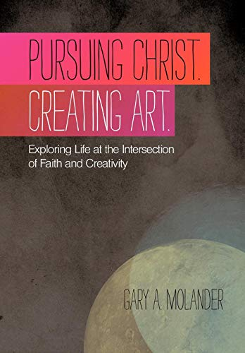 9781449718039: Pursuing Christ. Creating Art.: Exploring Life at the Intersection of Faith and Creativity