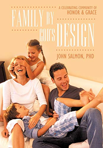 Family by Gods Design: A Celebrating Community of Honor and Grace: John Salmon PHD