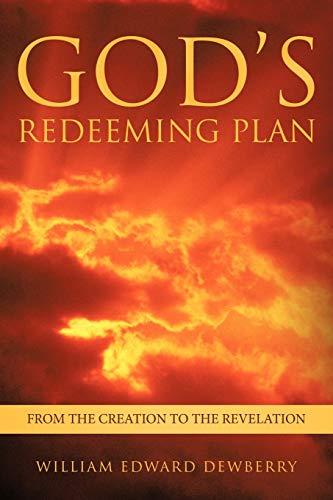 Gods Redeeming Plan: From the Creation to the Revelation: William Edward Dewberry