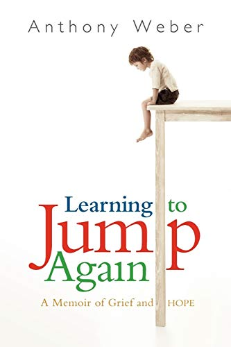 Learning To Jump Again: A Memoir Of Grief And Hope: Weber, Anthony