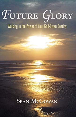 9781449723729: Future Glory: Walking in the Power of your God-Given Destiny