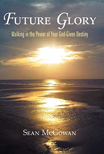 9781449723736: Future Glory: Walking in the Power of Your God-Given Destiny