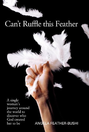 Can't Ruffle This Feather: A Single Women's Journey Around the World in Order to Discover...