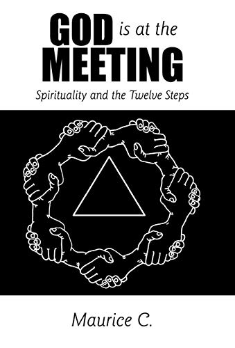 God Is at the Meeting Spirituality and the Twelve Steps: Maurice C.