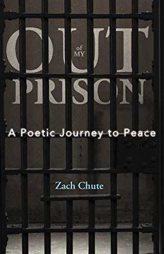 Out Of My Prison A Poetic Journey to Peace: Zach Chute