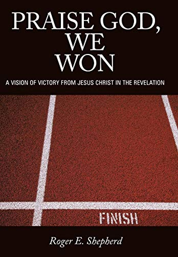 Praise God, We Won: A Vision of Victory from Jesus Christ in the Revelation: Roger E. Shepherd