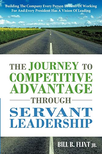 9781449731960: The Journey To Competitive Advantage Through Servant Leadership: Building The Company Every Person Dreams of Working For And Every President Has a Vision Of Leading