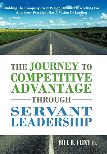 9781449731984: The Journey to Competitive Advantage Through Servant Leadership: Building the Company Every Person Dreams of Working for and Every President Has a VIS