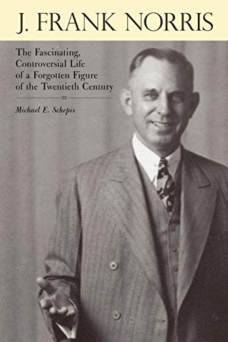9781449732714: J. Frank Norris: The Fascinating, Controversial Life of a Forgotten Figure of the Twentieth Century