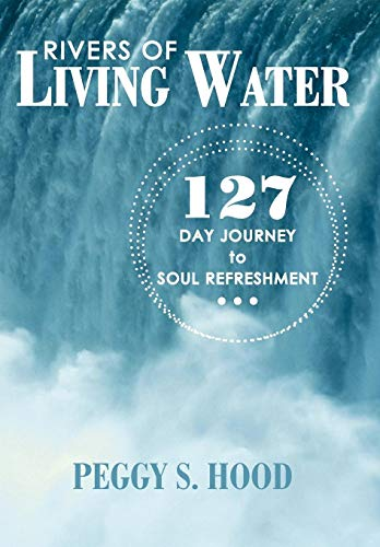 Rivers of Living Water: 127 Day Journey to Soul Refreshment: Peggy S. Hood