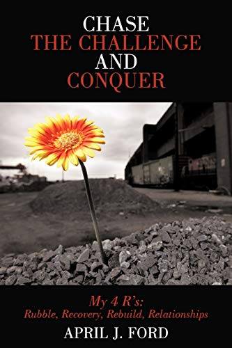 9781449737436: Chase the Challenge and Conquer: My 4 R's: Rubble, Recovery, Rebuild, Relationships