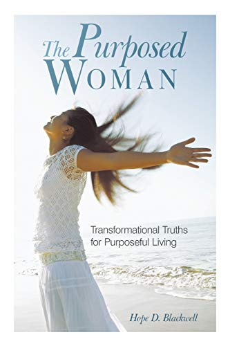 The Purposed Woman Transformational Truths For Purposeful Living: Hope D. Blackwell
