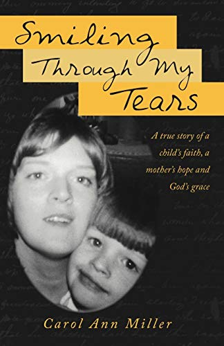 9781449740528: Smiling Through My Tears: A True Story of A Child's Faith, A Mother's Hope and God's Grace