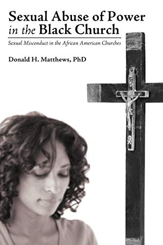 Sexual Abuse of Power in the Black Church: Sexual Misconduct in the African American Churches: PhD ...