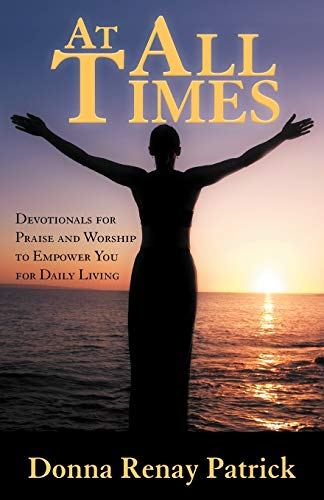At All Times: Devotionals for Praise and Worship to Empower You for Daily Living: Patrick, Donna ...